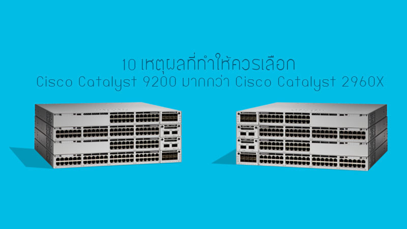 10 เหตุผลที่ทำให้ควรเลือก Cisco Catalyst 9200 มากกว่า Cisco Catalyst 2960X
