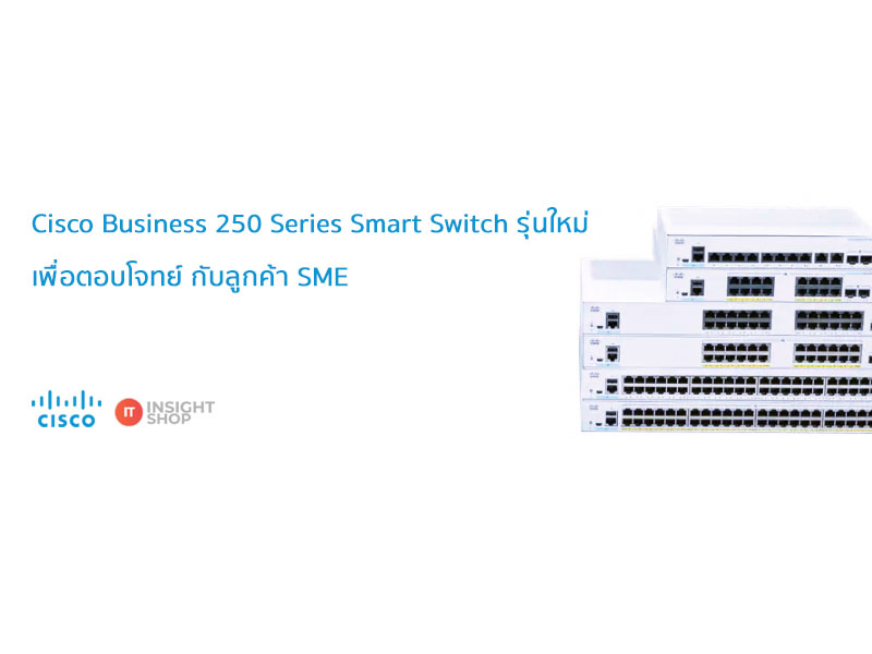 Cisco Business 250 Series Smart Switch รุ่นใหม่ เพื่อตอบโจทย์ กับลูกค้า SME